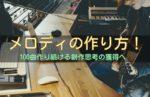 メロディの作り方!100曲作り続ける制作思考の獲得へ